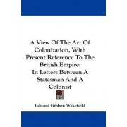 A View Of The Art Of Colonization, With Present Reference To The British Empire by Edward Gibbon Wakefield