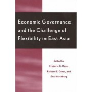 Economic Governance and the Challenge of Flexibility in East Asia by Frederic C. Deyo