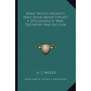 What Would Pacifists Have Done about Hitler? a Discussion of War, Dictators and Pacifism by A J Muste