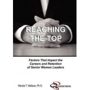 Reaching The Top: Factors That Impact the Careers and Retention of Senior Women Leaders by Wanda T. Ph.D. Wallace