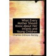 What Every Mother Should Know about Her Infants and Young Children by Charles Gilmore Kerley