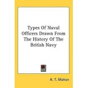 Types Of Naval Officers Drawn From The History Of The British Navy by Captain A T Mahan
