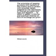 The Principles of Keeping Accounts with Bankers in the Country and in London; With Accurate Tables a by William Lowrie