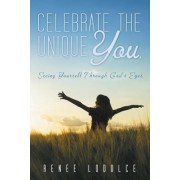 Celebrate the Unique You.: Seeing Yourself Through God's Eyes