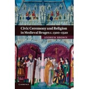 Civic Ceremony and Religion in Medieval Bruges c.1300-1520 by Andrew Brown