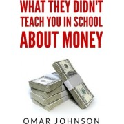 What They Didn't Teach You in School about Money by Omar Johnson