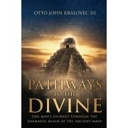 Pathways to the Divine: One Man's Journey Through the Shamanic Realm of the Ancient Maya