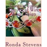 Twists N Turns the Art of Wire Wrap Design by Ronda S Stevens