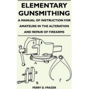 Elementary Gunsmithing - A Manual of Instruction for Amateurs in the Alteration and Repair of Firearms by Perry D. Frazer