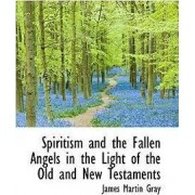 Spiritism and the Fallen Angels in the Light of the Old and New Testaments by James Martin Gray