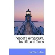 Theodore of Studium, His Life and Times by Gardner Alice
