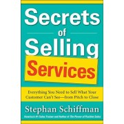 Secrets of Selling Services: Everything You Need to Sell What Your Customer Can't See-From Pitch to Close by Stephan Schiffman