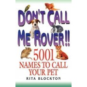 Don't Call Me Rover!! 5001 Names to Call Your Pet by Rita Blockton