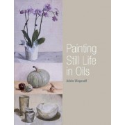 Painting Still Life in Oils by Adele Wagstaff