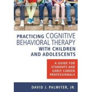 Practicing Cognitive Behavioral Therapy with Children and Adolescents by David J. Palmiter