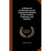 A History of Architecture on the Comparative Method for the Student, Craftsman, and Amateur by Banister Fletcher