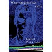 Where the Good Souls Dance: Selected Poetry and Art of S. Abbas Shobeiri