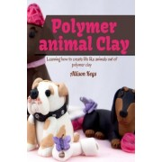Polymer Animal Clay Learning How to Create Life Like Animals Out of Polymer Clay by Allison Keys