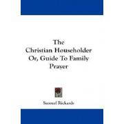 The Christian Householder Or, Guide to Family Prayer by Samuel Rickards