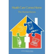 Health Care Comes Home by Committee on the Role of Human Factors in Home Health Care