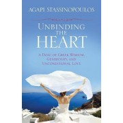 Unbinding the Heart: A Dose of Greek Wisdom, Generosity, and Unconditional Love by Agapi Stassinopoulos