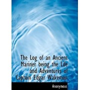 The Log of an Ancient Mariner Being the Life and Adventures of Captain Edgar Wakeman by Anonymous