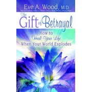 The Gift of Betrayal: How to Heal Your Life When Your World Explodes by Eve A. Wood
