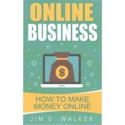 Online Business - How to Make Money Online by Jim E Walker