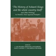 The History of Ashanti Kings and the Whole Country Itself and Other Writings, by Otumfuo, Nana Agyeman Prempeh I by Professor Emmanuel Kwaku Akyeampong