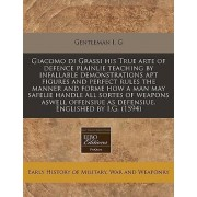 Giacomo Di Grassi His True Arte of Defence Plainlie Teaching by Infallable Demonstrations Apt Figures and Perfect Rules the Manner and Forme How a Man May Safelie Handle All Sortes of Weapons Aswell Offensiue as Defensiue. Englished by I.G. (1594) by Gent