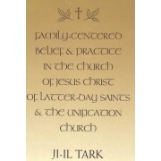 Family-Centered Belief and Practice in the Church of Jesus Christ of Latter-Day Saints and the Unification Church by Ji-Il Tark