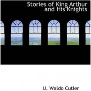 Stories of King Arthur and His Knights by U Waldo Cutler