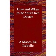 How and When to Be Your Own Doctor by Dr Isabelle A Moser