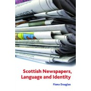 Scottish Newspapers, Language and Identity by Fiona M. Douglas
