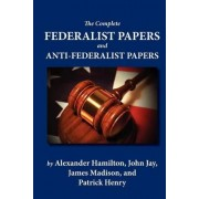 The Complete Federalist Papers and Anti-Federalist Papers by Alexander Hamilton