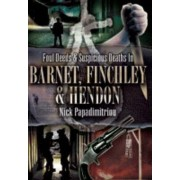 Foul Deeds and Suspicious Deaths in Barnet, Finchley and Hendon by Nick Papadimitriou