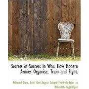 Secrets of Success in War. How Modern Armies Organise, Train and Fight. by Edmund Dane