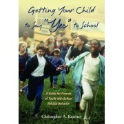 Getting Your Child to Say Yes to School by Christopher Kearney
