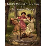 Kindergarten Stories and Morning Talks with Over 125 Illustrations by Sara E Wiltse