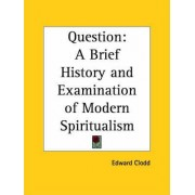 Question: A Brief History and Examination of Modern Spiritualism (1917) by Edward Clodd