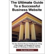 The Ultimate Guide to a Successful Business Website - The Non-Technical Person's Handbook for Hiring a Web Designer and Managing the Creation, Design by Jason P Oconnor