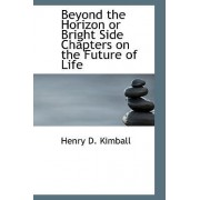 Beyond the Horizon or Bright Side Chapters on the Future of Life by Henry D Kimball