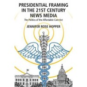 Presidential Framing in the 21st Century News Media: The Politics of the Affordable Care ACT