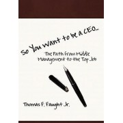 So You Want to Be a CEO...the Path from Middle Management to the Top Job by Jr Thomas F Faught