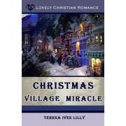 Christmas Village Miracle by Teresa Ives Lilly