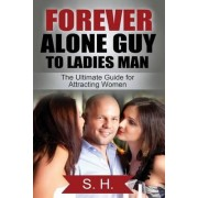 Forever Alone Guy to Ladies Man (the Ultimate Guide for Attracting Women) by S H