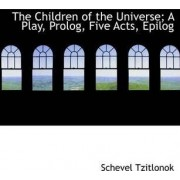 The Children of the Universe; A Play, PROLOG, Five Acts, Epilog by Schevel Tzitlonok