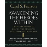 Awakening the Heroes Within: Twelve Archetypes to Help Us Find Ourselvesand Transform Our World by Carol S. Pearson