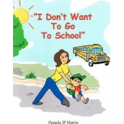 I Don't Want to Go to School by Pamela Jp Martin