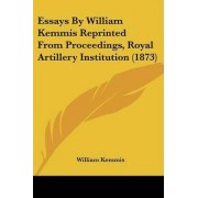 Essays by William Kemmis Reprinted from Proceedings, Royal Artillery Institution (1873) by William Kemmis